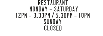 Restaurant, Mondays - Saturday 12PM - 3.30PM / 5.30PM - 10PM, Sundays 12PM - 3.30PM
